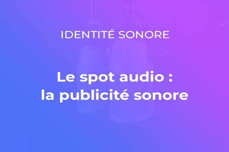 Le spot audio ou spot radio : la publicité sonore